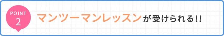 POINT2 マンツーマンレッスンが受けられる!!