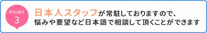 POINT3 日本人スタッフが常駐しておりますので、 悩みや要望など日本語で相談して頂くことができます
